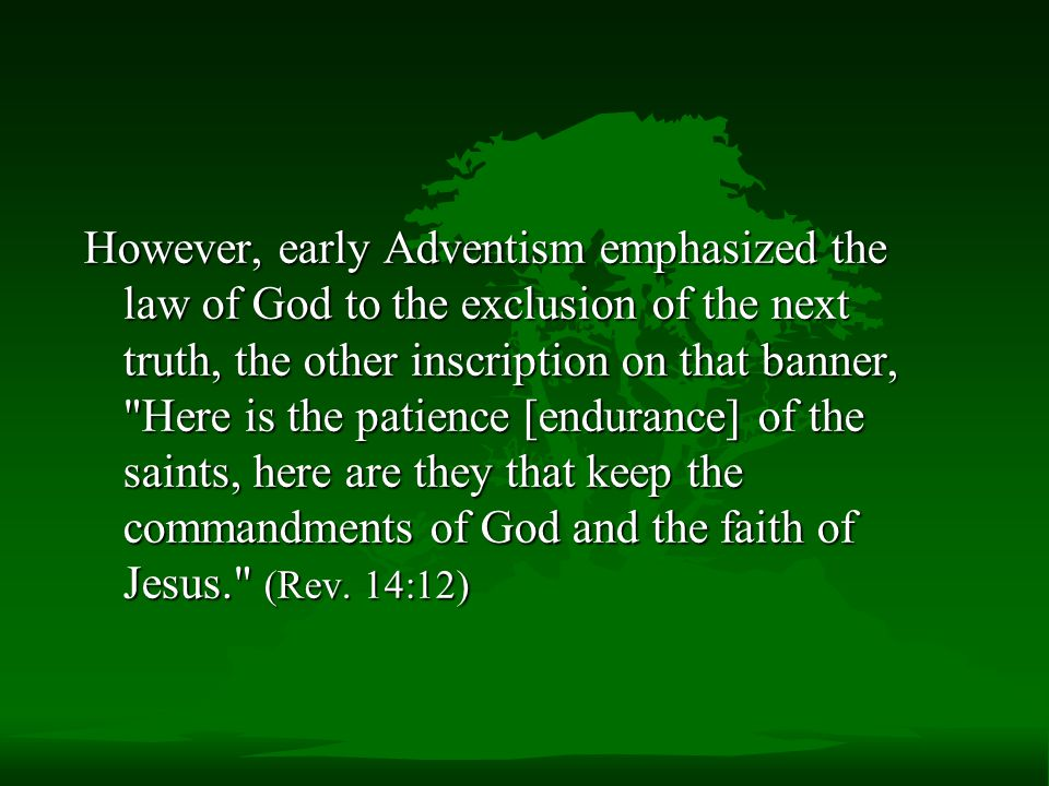 However, early Adventism emphasized the law of God to the exclusion of the next truth, the other inscription on that banner, Here is the patience [endurance] of the saints, here are they that keep the commandments of God and the faith of Jesus. (Rev.